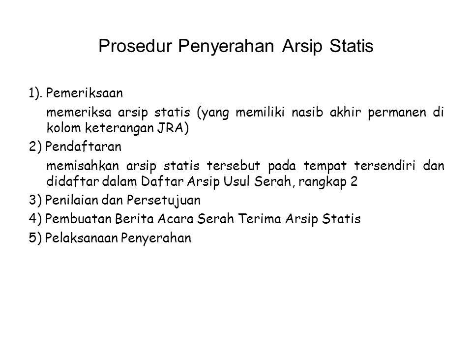 Prosedur Penyerahan Arsip Statis 1). Pemeriksaan memeriksa arsip statis (yang memiliki nasib akhir permanen di kolom keterangan JRA) 2) Pendaftaran me
