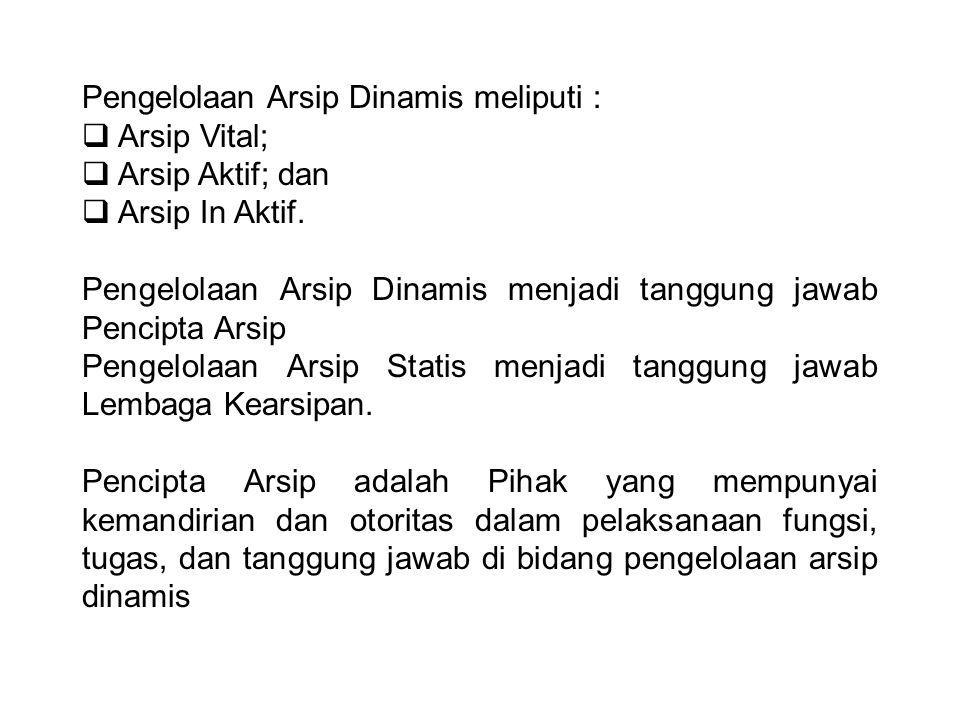 Pengelolaan Arsip Dinamis meliputi :  Arsip Vital;  Arsip Aktif; dan  Arsip In Aktif. Pengelolaan Arsip Dinamis menjadi tanggung jawab Pencipta Ars