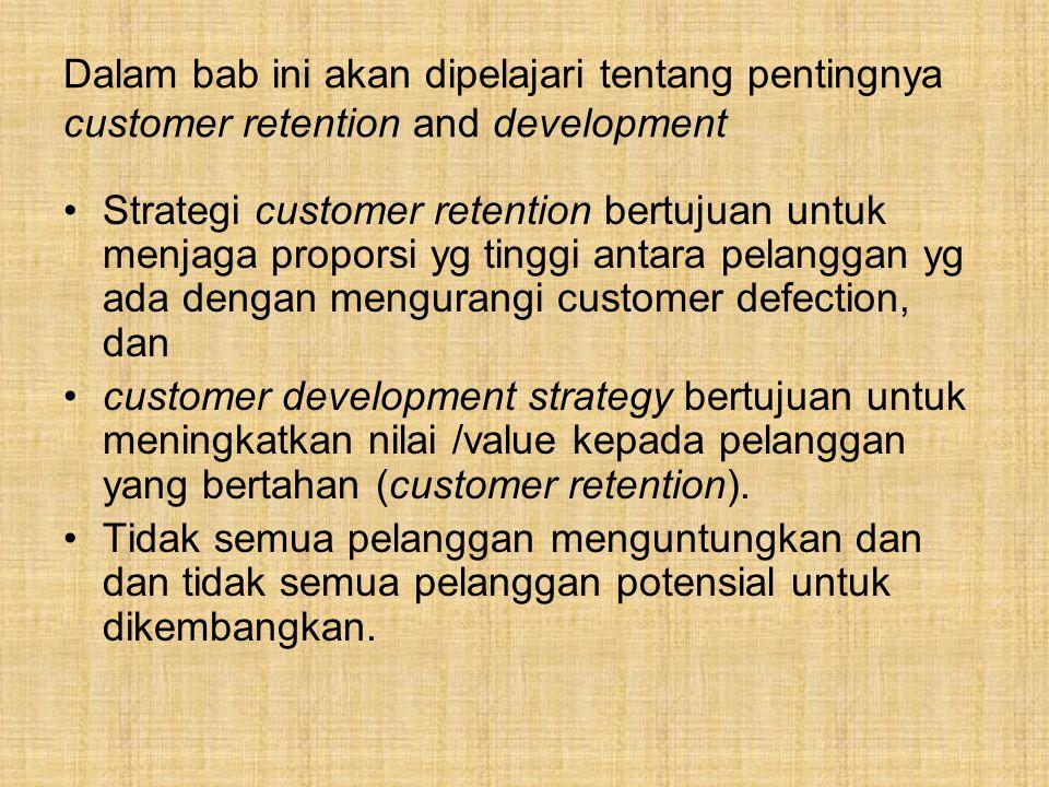 Dalam bab ini akan dipelajari tentang pentingnya customer retention and development Strategi customer retention bertujuan untuk menjaga proporsi yg tinggi antara pelanggan yg ada dengan mengurangi customer defection, dan customer development strategy bertujuan untuk meningkatkan nilai /value kepada pelanggan yang bertahan (customer retention).