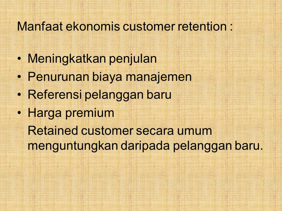 Manfaat ekonomis customer retention : Meningkatkan penjulan Penurunan biaya manajemen Referensi pelanggan baru Harga premium Retained customer secara umum menguntungkan daripada pelanggan baru.