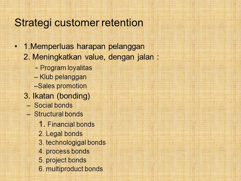 Strategi customer retention 1.Memperluas harapan pelanggan 2. Meningkatkan value, dengan jalan : - Program loyalitas – Klub pelanggan –Sales promotion