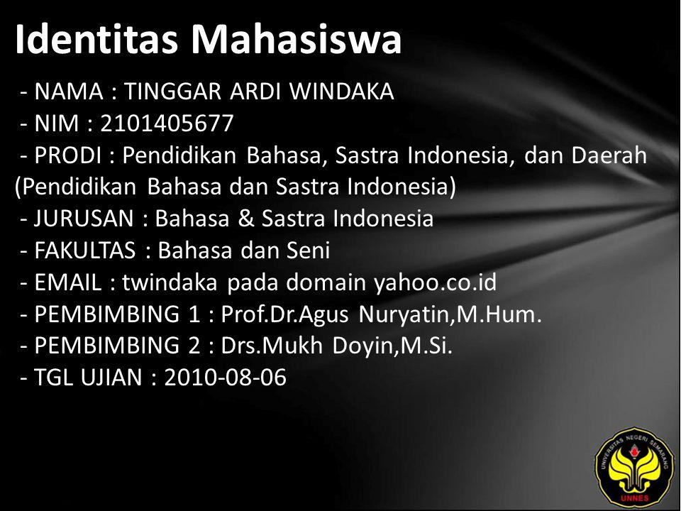 Identitas Mahasiswa - NAMA : TINGGAR ARDI WINDAKA - NIM : 2101405677 - PRODI : Pendidikan Bahasa, Sastra Indonesia, dan Daerah (Pendidikan Bahasa dan Sastra Indonesia) - JURUSAN : Bahasa & Sastra Indonesia - FAKULTAS : Bahasa dan Seni - EMAIL : twindaka pada domain yahoo.co.id - PEMBIMBING 1 : Prof.Dr.Agus Nuryatin,M.Hum.