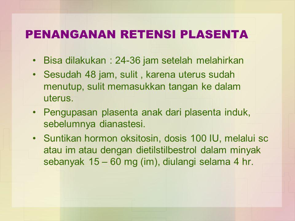 PENANGANAN RETENSI PLASENTA Bisa dilakukan : 24-36 jam setelah melahirkan Sesudah 48 jam, sulit, karena uterus sudah menutup, sulit memasukkan tangan