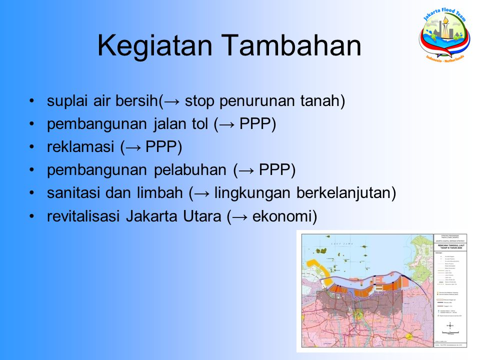 Kegiatan Tambahan suplai air bersih(→ stop penurunan tanah) pembangunan jalan tol (→ PPP) reklamasi (→ PPP) pembangunan pelabuhan (→ PPP) sanitasi dan limbah (→ lingkungan berkelanjutan) revitalisasi Jakarta Utara (→ ekonomi)