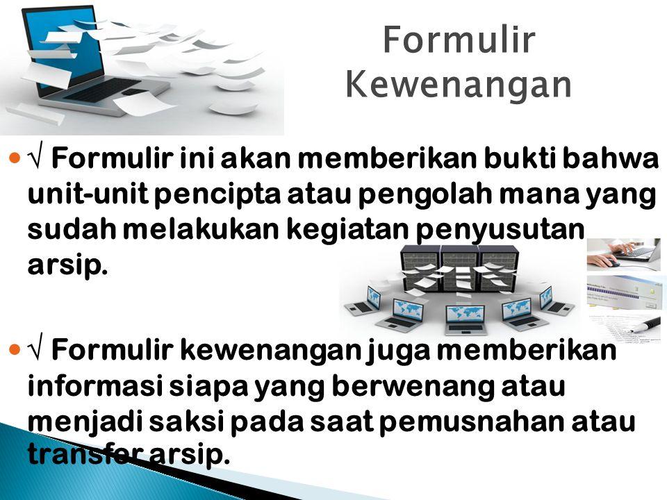 Formulir Kewenangan √ Formulir ini akan memberikan bukti bahwa unit-unit pencipta atau pengolah mana yang sudah melakukan kegiatan penyusutan arsip. √