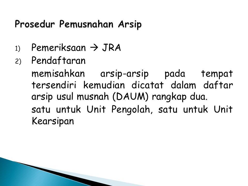 Prosedur Pemusnahan Arsip 1) Pemeriksaan  JRA 2) Pendaftaran memisahkan arsip-arsip pada tempat tersendiri kemudian dicatat dalam daftar arsip usul m