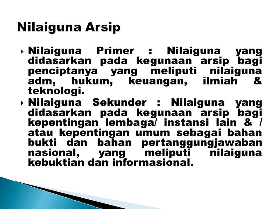 Nilaiguna Arsip  Nilaiguna Primer : Nilaiguna yang didasarkan pada kegunaan arsip bagi penciptanya yang meliputi nilaiguna adm, hukum, keuangan, ilmi