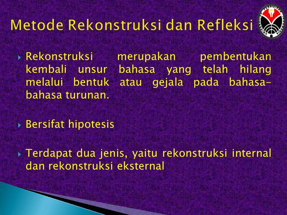  Rekonstruksi merupakan pembentukan kembali unsur bahasa yang telah hilang melalui bentuk atau gejala pada bahasa- bahasa turunan.  Bersifat hipotes