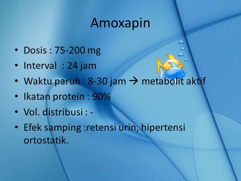 Amoxapin Dosis : 75-200 mg Interval : 24 jam Waktu paruh : 8-30 jam  metabolit aktif Ikatan protein : 90% Vol.