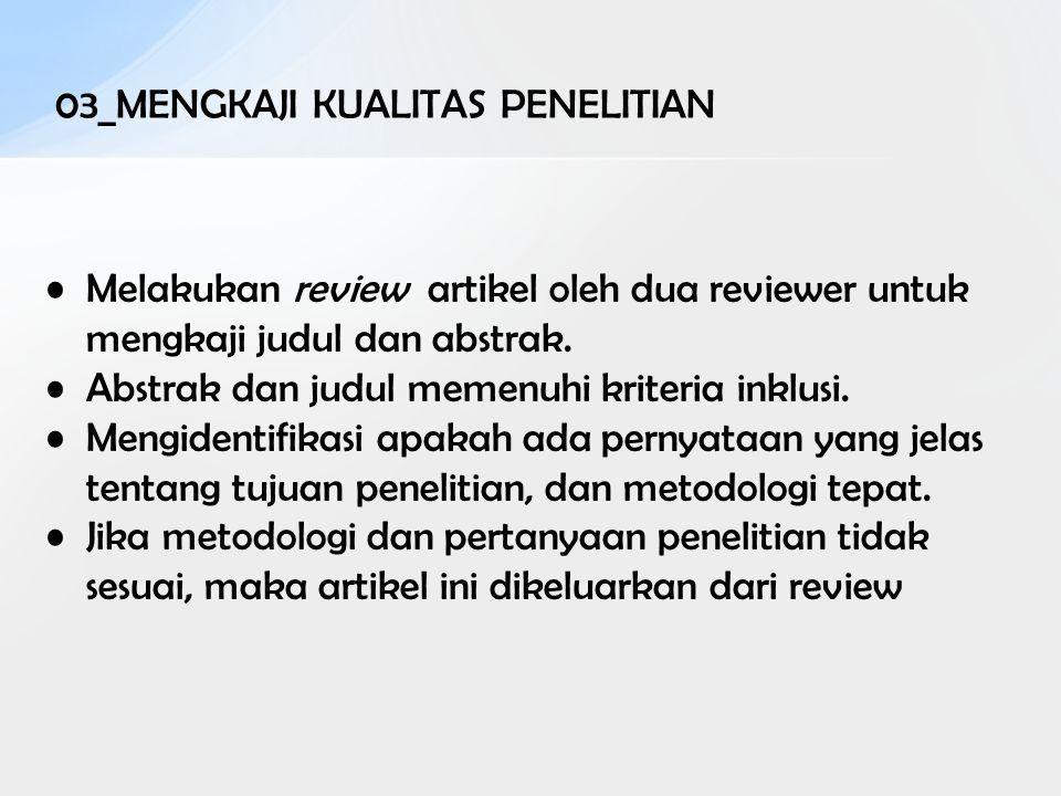 03_MENGKAJI KUALITAS PENELITIAN Melakukan review artikel oleh dua reviewer untuk mengkaji judul dan abstrak. Abstrak dan judul memenuhi kriteria inklu