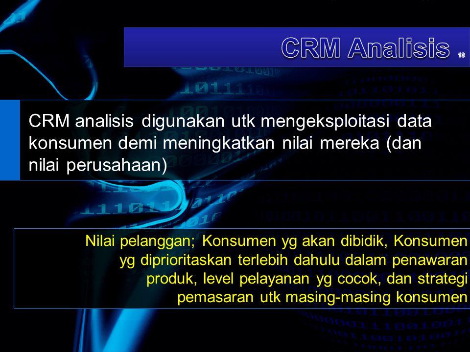 CRM analisis digunakan utk mengeksploitasi data konsumen demi meningkatkan nilai mereka (dan nilai perusahaan) Nilai pelanggan; Konsumen yg akan dibid