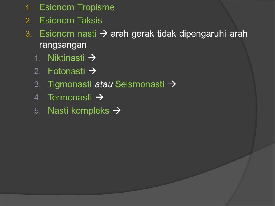 1. Esionom Tropisme 2. Esionom Taksis 3. Esionom nasti  arah gerak tidak dipengaruhi arah rangsangan 1. Niktinasti  2. Fotonasti  3. Tigmonasti ata