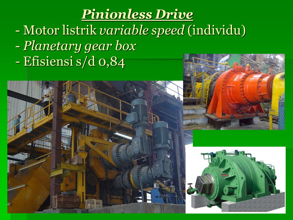 Pinionless Drive - Motor listrik variable speed (individu) - Planetary gear box - Efisiensi s/d 0,84 Pinionless Drive - Motor listrik variable speed (