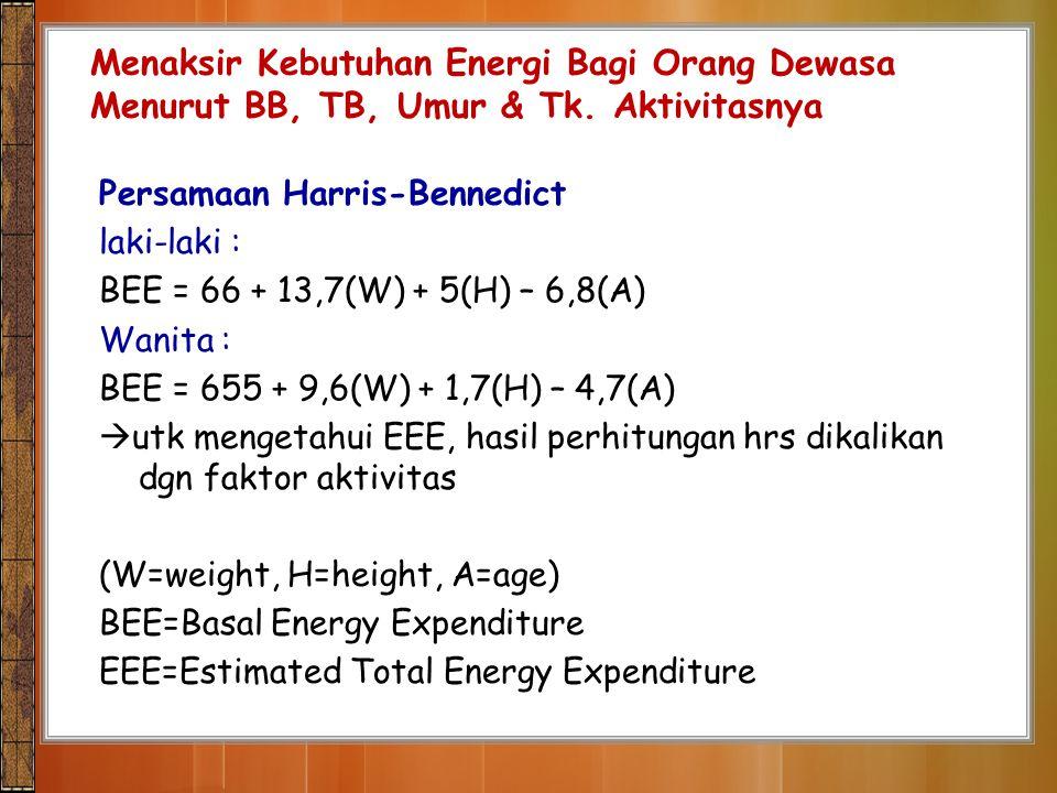 Persamaan Harris-Bennedict laki-laki : BEE = 66 + 13,7(W) + 5(H) – 6,8(A) Wanita : BEE = 655 + 9,6(W) + 1,7(H) – 4,7(A)  utk mengetahui EEE, hasil pe