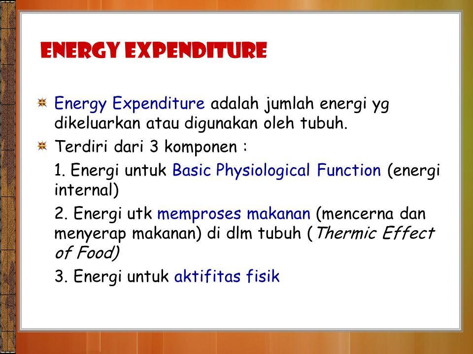 Energy Expenditure Energy Expenditure adalah jumlah energi yg dikeluarkan atau digunakan oleh tubuh. Terdiri dari 3 komponen : 1. Energi untuk Basic P