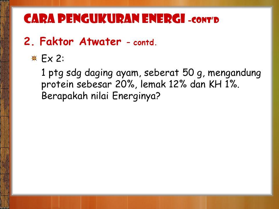 Ex 2: 1 ptg sdg daging ayam, seberat 50 g, mengandung protein sebesar 20%, lemak 12% dan KH 1%. Berapakah nilai Energinya? CARA PENGUKURAN ENERGI –con