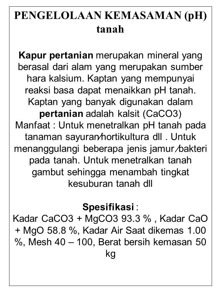 KAPTAN Kapur Pertanian (Kaptan) memiliki kandungan kalsium dan magnesium yang tinggi, ukiran butiran (mesh) yang halus dan sesuai dengan standar yang telah ditetapkan oleh SNI (Standar Nasional Indonesia) KAPTAN dapat diproduksi dengan menggunakan mesin crusher dan milling yang mampu memproduksi kaptan sekitar 1.500 ton per bulan.