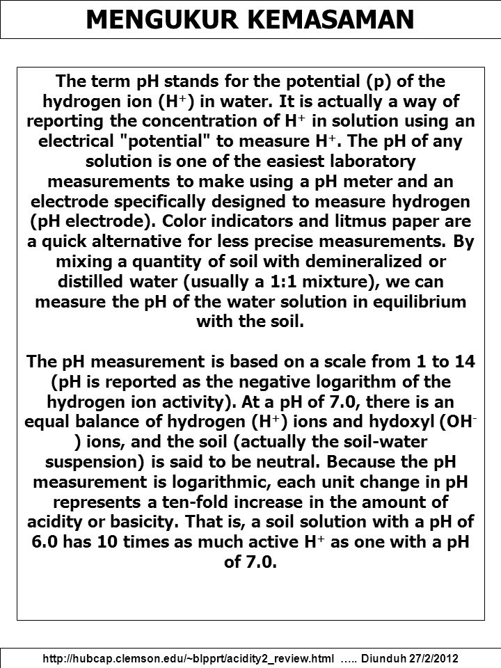 MENGUKUR KEMASAMAN http://hubcap.clemson.edu/~blpprt/acidity2_review.html ….. Diunduh 27/2/2012 The term pH stands for the potential (p) of the hydrog