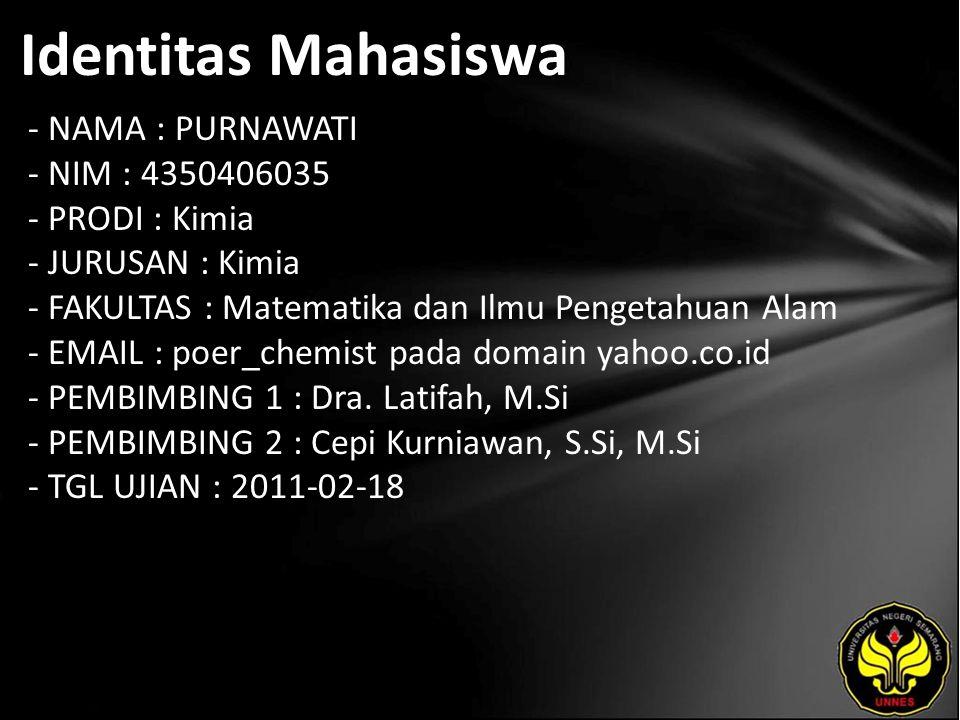 Identitas Mahasiswa - NAMA : PURNAWATI - NIM : 4350406035 - PRODI : Kimia - JURUSAN : Kimia - FAKULTAS : Matematika dan Ilmu Pengetahuan Alam - EMAIL : poer_chemist pada domain yahoo.co.id - PEMBIMBING 1 : Dra.