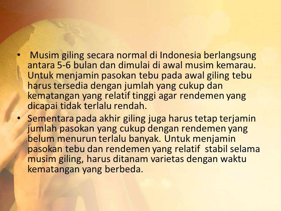 Musim giling secara normal di Indonesia berlangsung antara 5-6 bulan dan dimulai di awal musim kemarau. Untuk menjamin pasokan tebu pada awal giling t