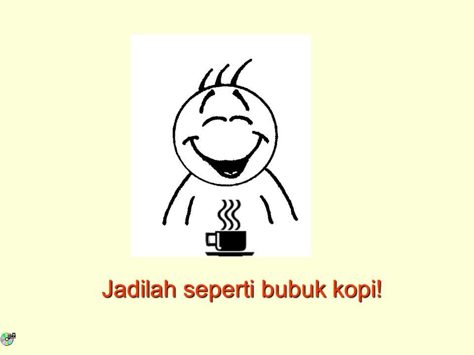 Jadilah seperti bubuk kopi!