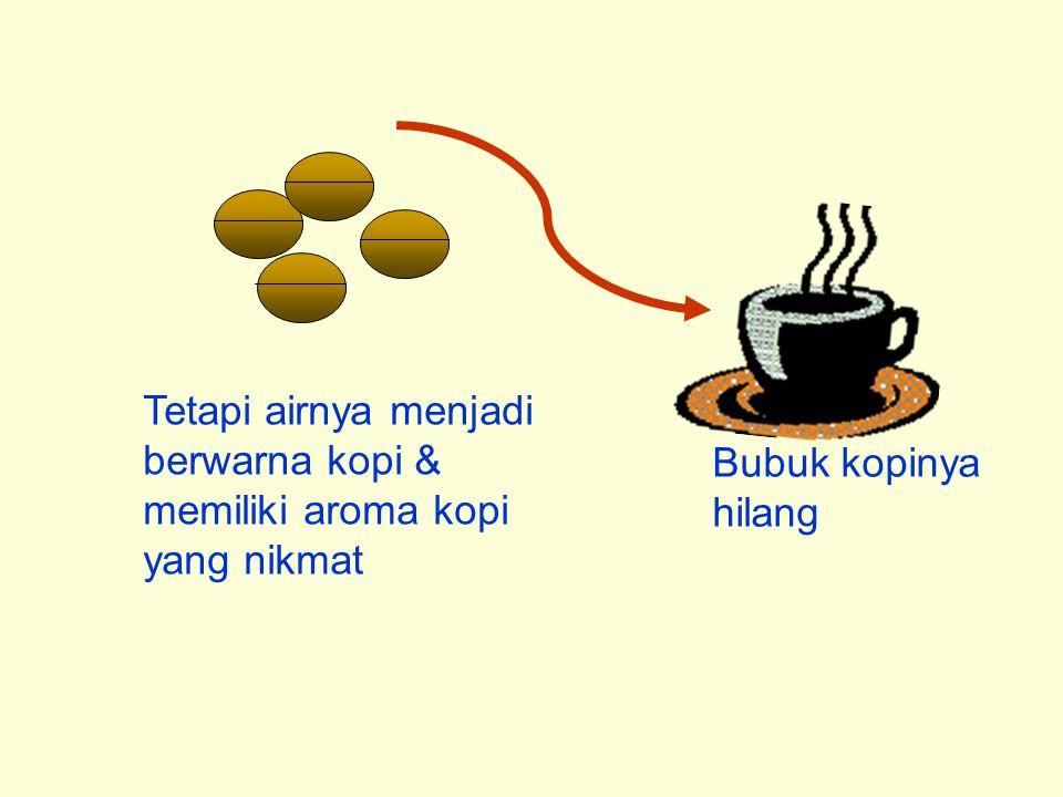 Tetapi airnya menjadi berwarna kopi & memiliki aroma kopi yang nikmat Bubuk kopinya hilang