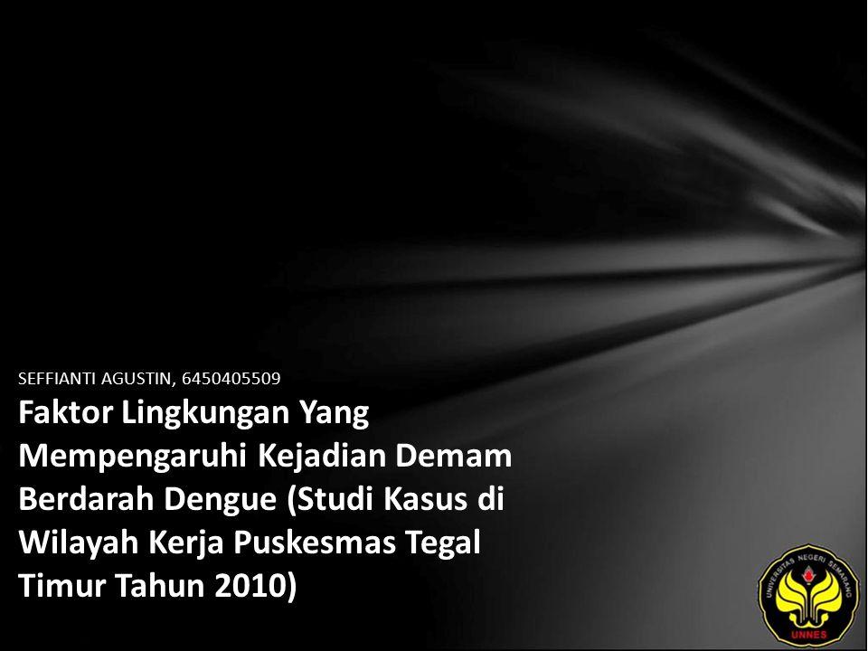 SEFFIANTI AGUSTIN, 6450405509 Faktor Lingkungan Yang Mempengaruhi Kejadian Demam Berdarah Dengue (Studi Kasus di Wilayah Kerja Puskesmas Tegal Timur Tahun 2010)