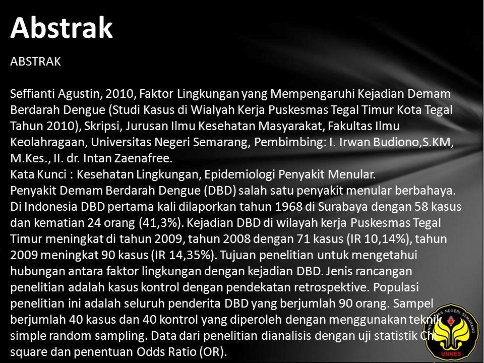 Abstrak ABSTRAK Seffianti Agustin, 2010, Faktor Lingkungan yang Mempengaruhi Kejadian Demam Berdarah Dengue (Studi Kasus di Wialyah Kerja Puskesmas Tegal Timur Kota Tegal Tahun 2010), Skripsi, Jurusan Ilmu Kesehatan Masyarakat, Fakultas Ilmu Keolahragaan, Universitas Negeri Semarang, Pembimbing: I.