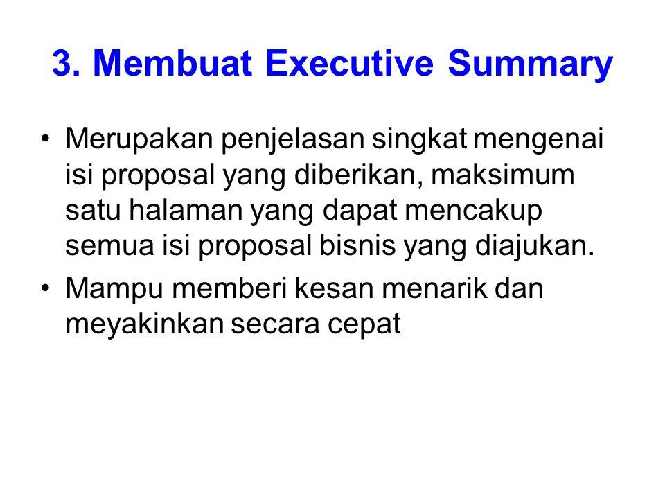 3. Membuat Executive Summary Merupakan penjelasan singkat mengenai isi proposal yang diberikan, maksimum satu halaman yang dapat mencakup semua isi pr