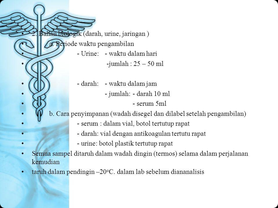 2. Bahan biologik (darah, urine, jaringan ) a. Periode waktu pengambilan - Urine:- waktu dalam hari -jumlah : 25 – 50 ml - darah:- waktu dalam jam - j