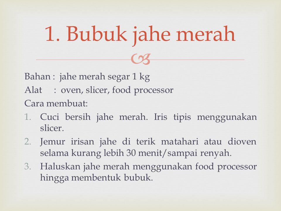  Bahan : jahe merah segar 1 kg Alat : oven, slicer, food processor Cara membuat: 1.Cuci bersih jahe merah. Iris tipis menggunakan slicer. 2.Jemur iri