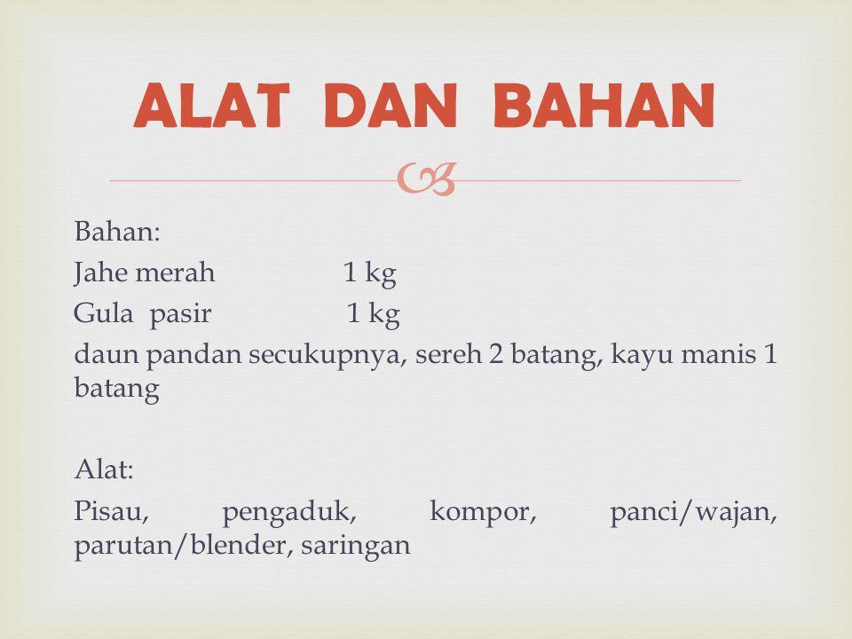  Bahan: Jahe merah 1 kg Gula pasir 1 kg daun pandan secukupnya, sereh 2 batang, kayu manis 1 batang Alat: Pisau, pengaduk, kompor, panci/wajan, parut