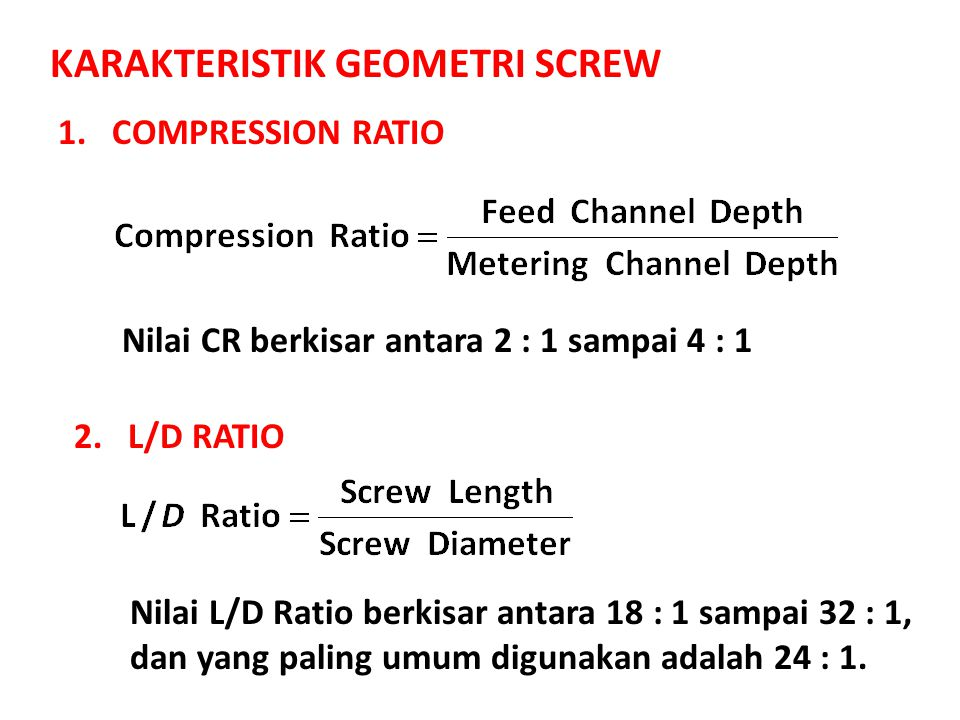 KARAKTERISTIK GEOMETRI SCREW 1.COMPRESSION RATIO 2.L/D RATIO Nilai CR berkisar antara 2 : 1 sampai 4 : 1 Nilai L/D Ratio berkisar antara 18 : 1 sampai