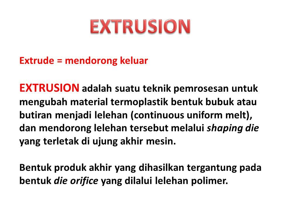 Extrude = mendorong keluar EXTRUSION adalah suatu teknik pemrosesan untuk mengubah material termoplastik bentuk bubuk atau butiran menjadi lelehan (co