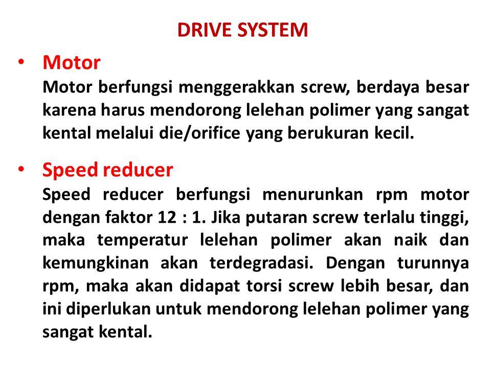 DRIVE SYSTEM Motor Motor berfungsi menggerakkan screw, berdaya besar karena harus mendorong lelehan polimer yang sangat kental melalui die/orifice yan