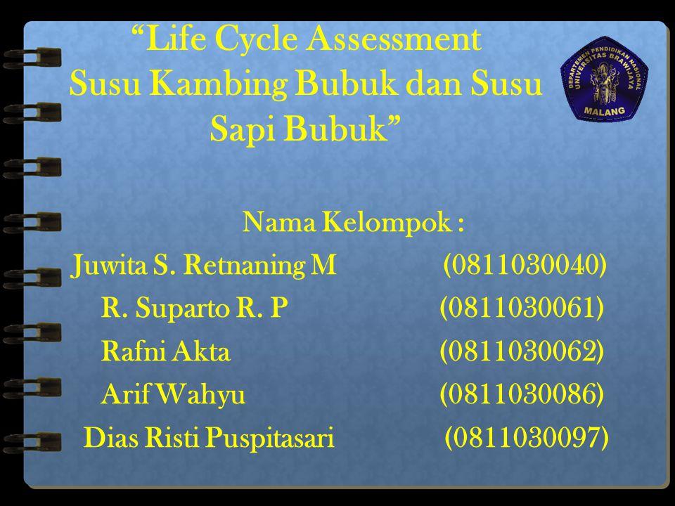 """""""Life Cycle Assessment Susu Kambing Bubuk dan Susu Sapi Bubuk"""" Nama Kelompok : Juwita S. Retnaning M (0811030040) R. Suparto R. P(0811030061) Rafni Ak"""