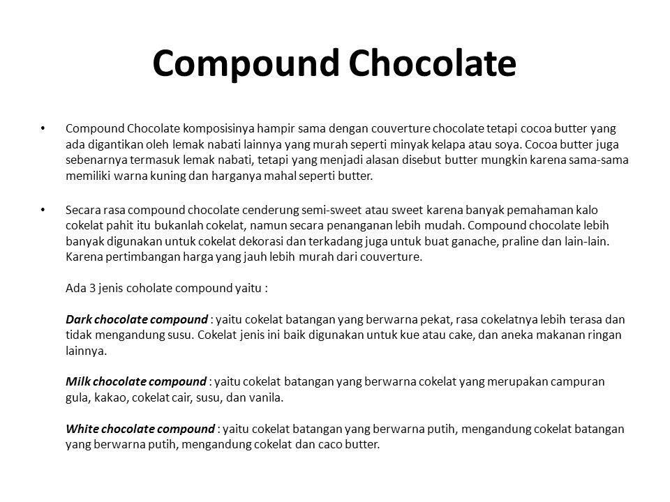 Compound Chocolate Compound Chocolate komposisinya hampir sama dengan couverture chocolate tetapi cocoa butter yang ada digantikan oleh lemak nabati lainnya yang murah seperti minyak kelapa atau soya.