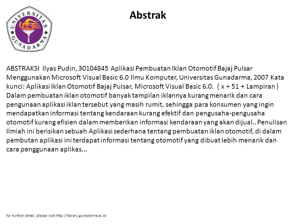 Abstrak ABSTRAKSI Ilyas Pudin, 30104845 Aplikasi Pembuatan Iklan Otomotif Bajaj Pulsar Menggunakan Microsoft Visual Basic 6.0 Ilmu Komputer, Universitas Gunadarma, 2007 Kata kunci: Aplikasi Iklan Otomotif Bajaj Pulsar, Microsoft Visual Basic 6.0.