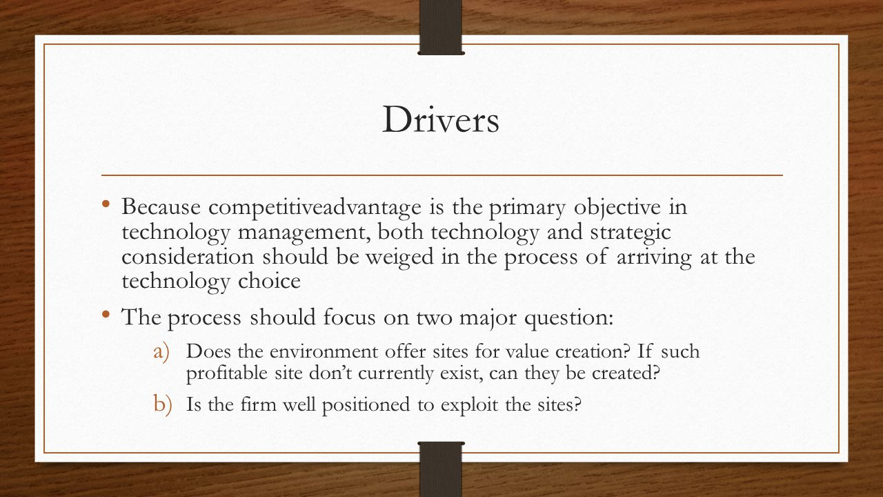Drivers Because competitiveadvantage is the primary objective in technology management, both technology and strategic consideration should be weiged i