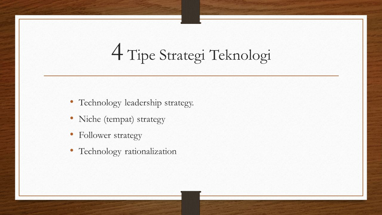 4 Tipe Strategi Teknologi Technology leadership strategy. Niche (tempat) strategy Follower strategy Technology rationalization