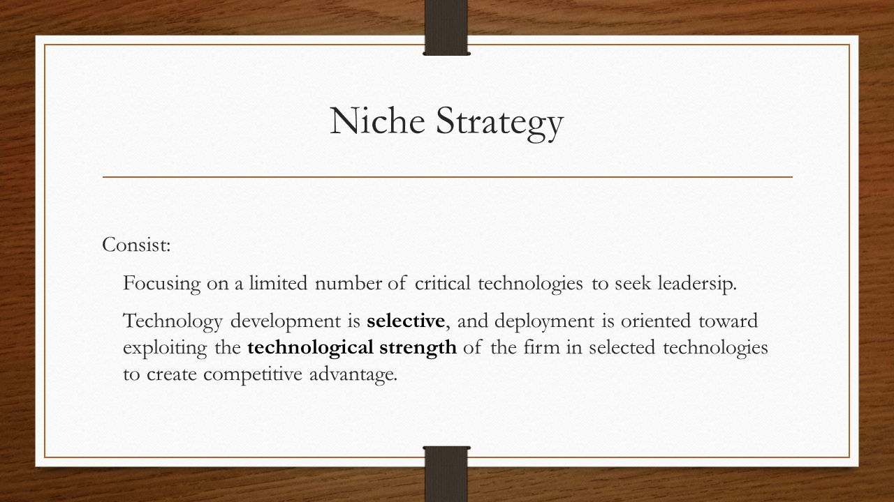 Niche Strategy Consist: Focusing on a limited number of critical technologies to seek leadersip. selective technological strength Technology developme