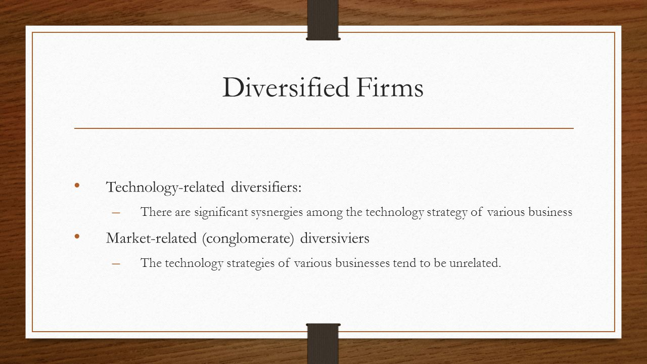 Diversified Firms Technology-related diversifiers: – There are significant sysnergies among the technology strategy of various business Market-related