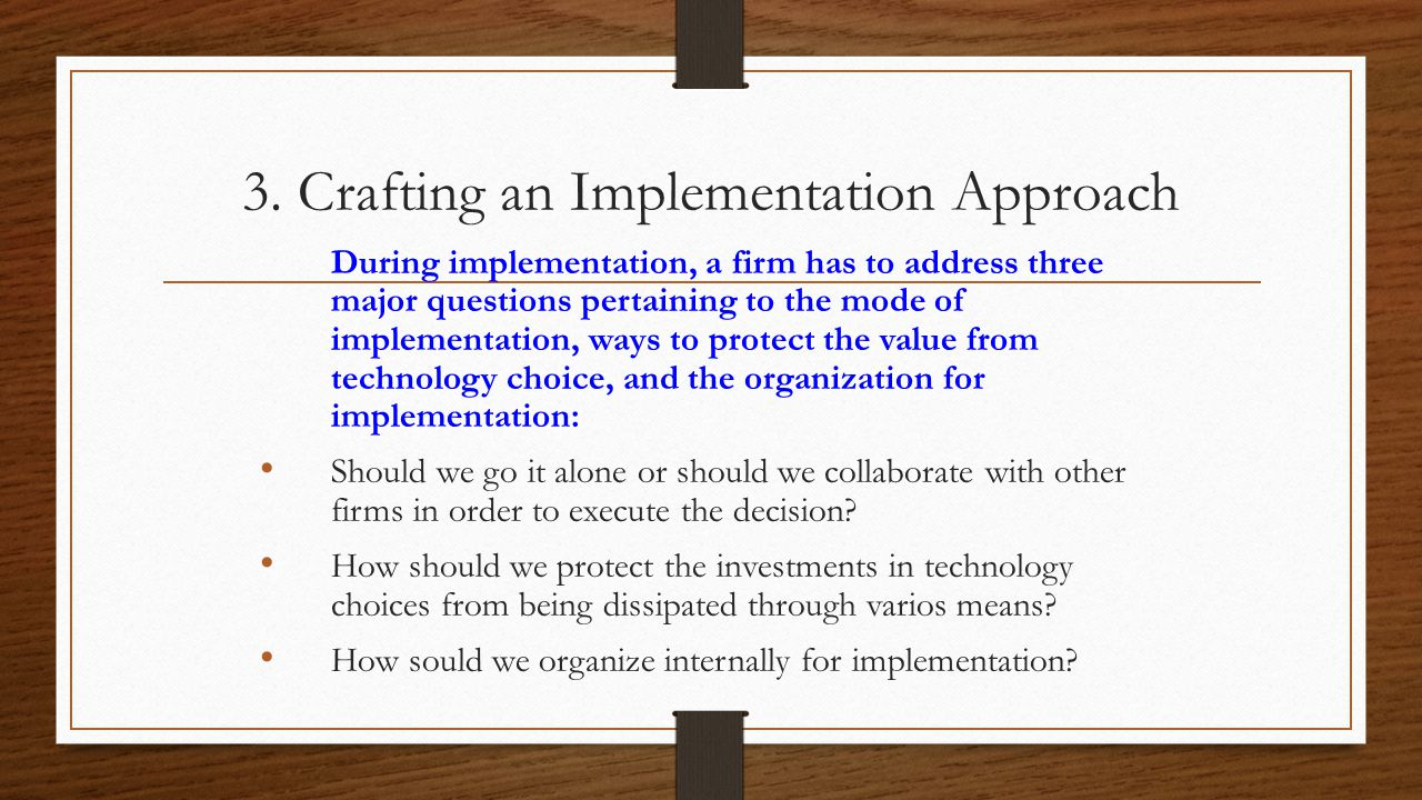 3. Crafting an Implementation Approach During implementation, a firm has to address three major questions pertaining to the mode of implementation, wa