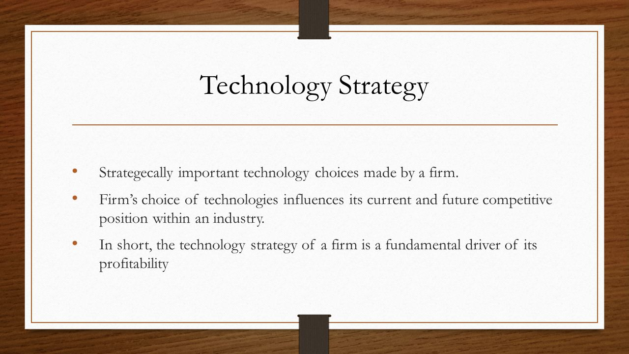 Technology Strategy Strategecally important technology choices made by a firm. Firm's choice of technologies influences its current and future competi
