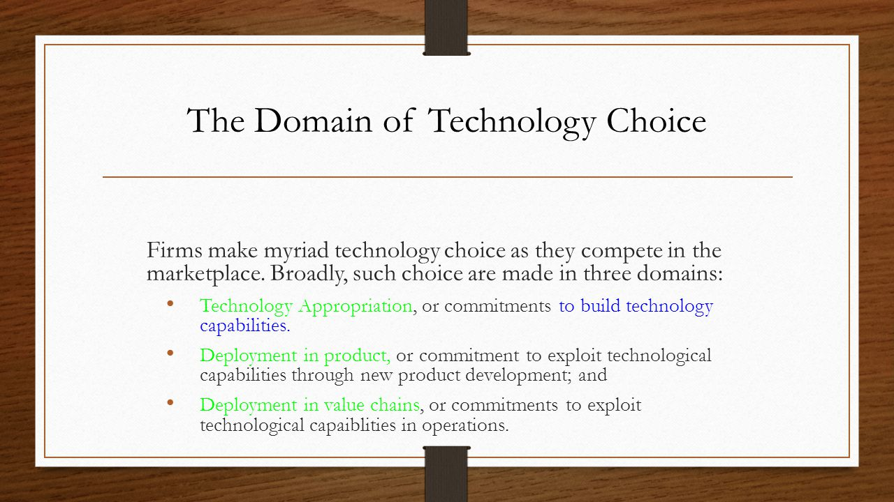 The Domain of Technology Choice Firms make myriad technology choice as they compete in the marketplace. Broadly, such choice are made in three domains