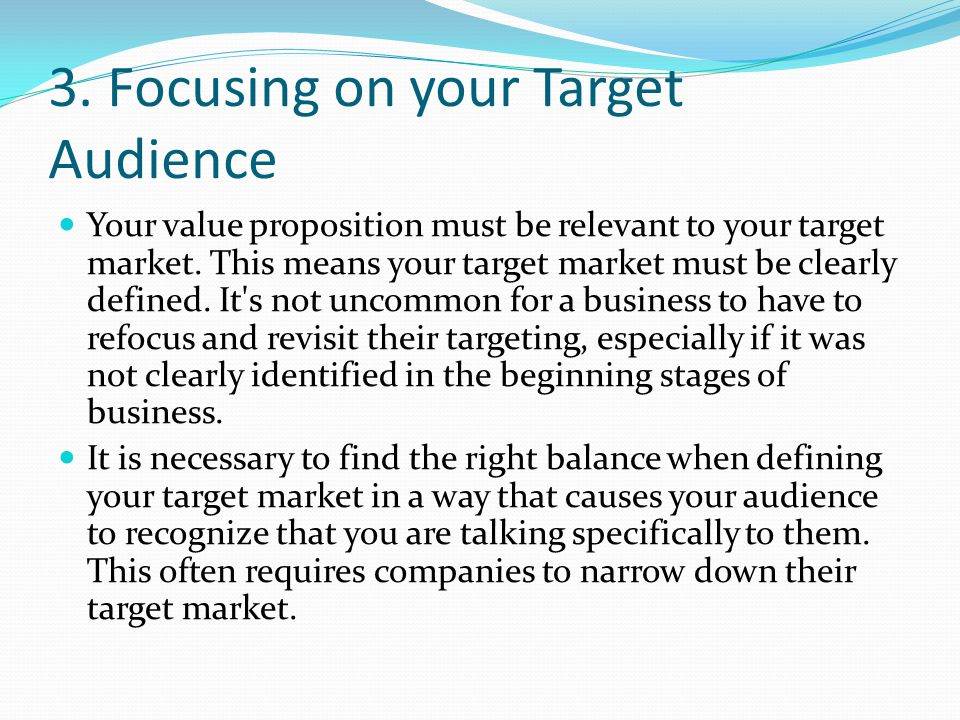 3.Focusing on your Target Audience Your value proposition must be relevant to your target market.