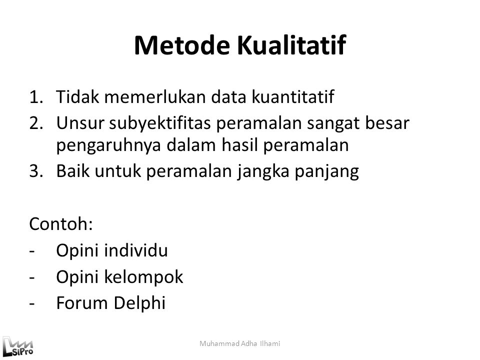 Metode Kualitatif 1.Tidak memerlukan data kuantitatif 2.Unsur subyektifitas peramalan sangat besar pengaruhnya dalam hasil peramalan 3.Baik untuk pera