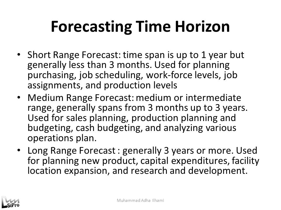 Forecasting Time Horizon Muhammad Adha Ilhami Short Range Forecast: time span is up to 1 year but generally less than 3 months. Used for planning purc
