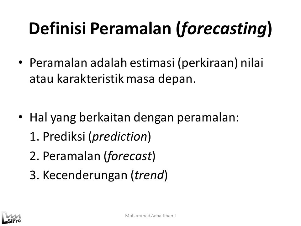 Definisi Peramalan (forecasting) Peramalan adalah estimasi (perkiraan) nilai atau karakteristik masa depan. Hal yang berkaitan dengan peramalan: 1. Pr