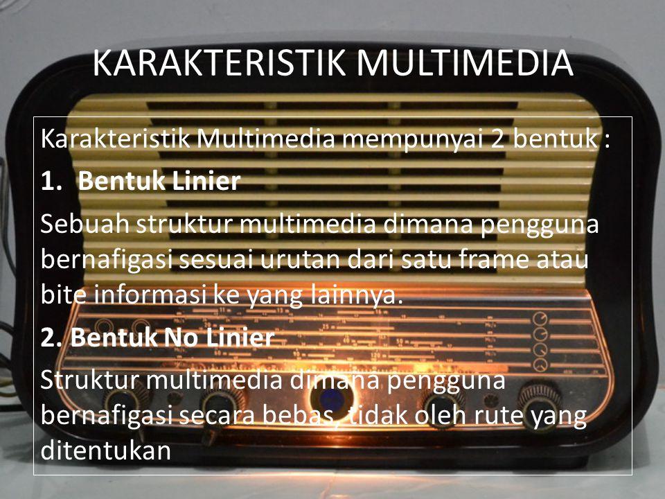 KARAKTERISTIK MULTIMEDIA Karakteristik Multimedia mempunyai 2 bentuk : 1.Bentuk Linier Sebuah struktur multimedia dimana pengguna bernafigasi sesuai u